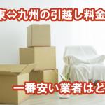引越し料金相場【東京(関東)⇔福岡(九州)】|単身・夫婦(2人)・家族(3人~)